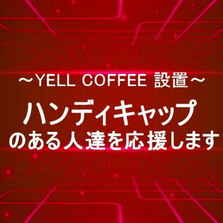 ~YELL COFFEE設置~ハンディキャップのある人たちを応援しています